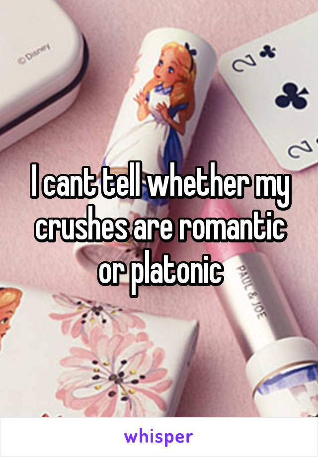 I cant tell whether my crushes are romantic or platonic