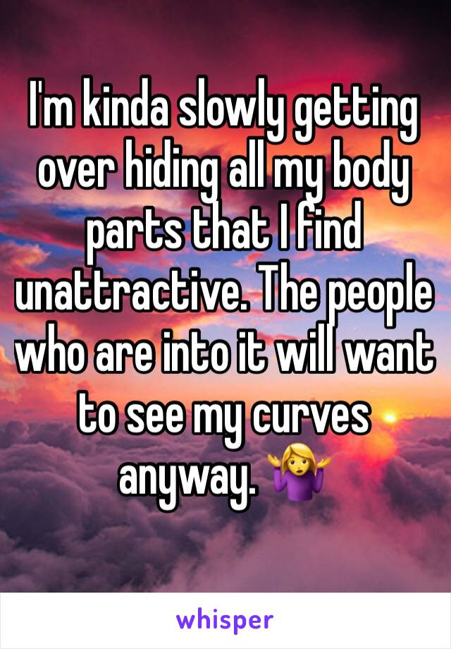 I'm kinda slowly getting over hiding all my body parts that I find unattractive. The people who are into it will want to see my curves anyway. 🤷♀️
