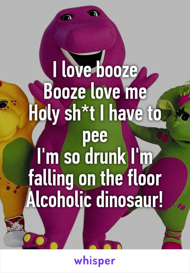 I love booze Booze love me Holy sh*t I have to pee I'm so drunk I'm falling on the floor Alcoholic dinosaur!