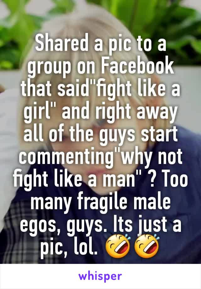 """Shared a pic to a group on Facebook that said""""fight like a girl"""" and right away all of the guys start commenting""""why not fight like a man"""" ? Too many fragile male egos, guys. Its just a pic, lol. 🤣🤣"""