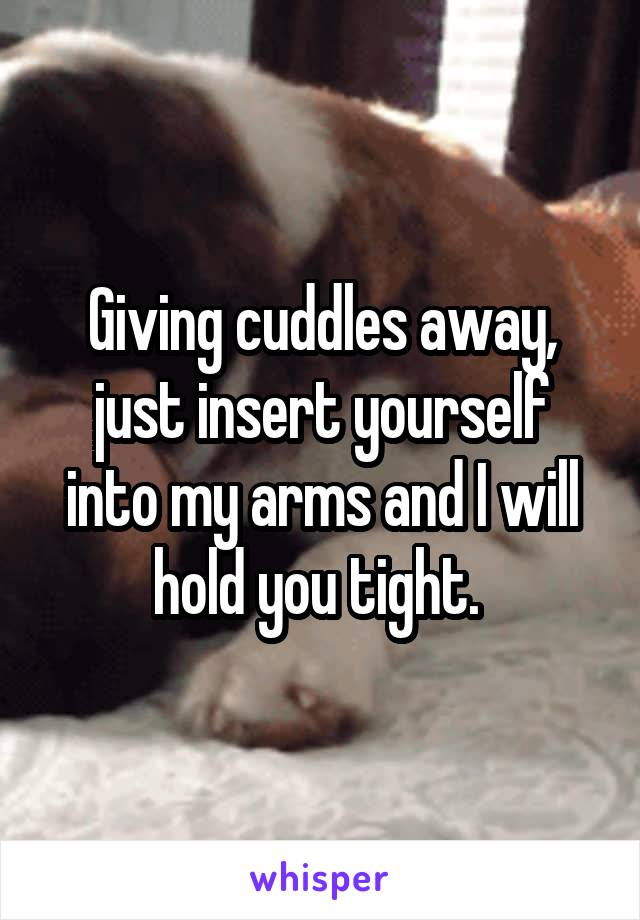 Giving cuddles away, just insert yourself into my arms and I will hold you tight.