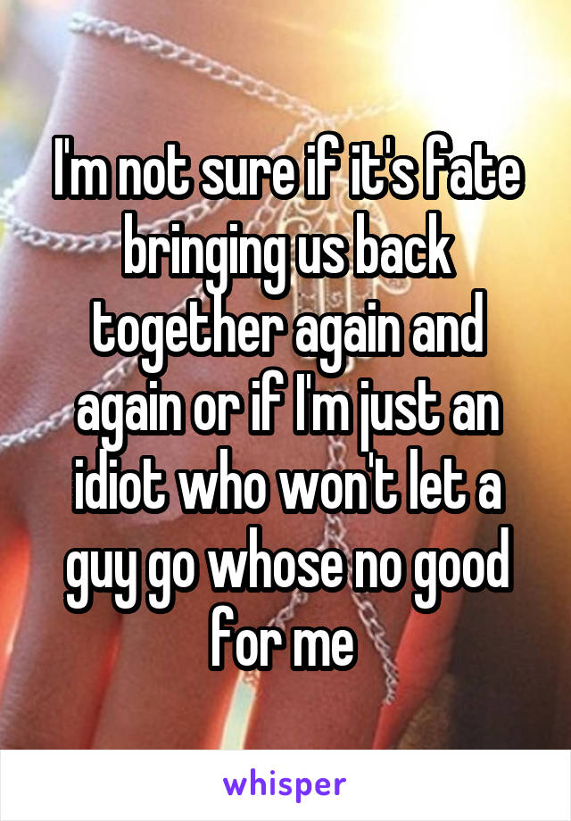 I'm not sure if it's fate bringing us back together again and again or if I'm just an idiot who won't let a guy go whose no good for me