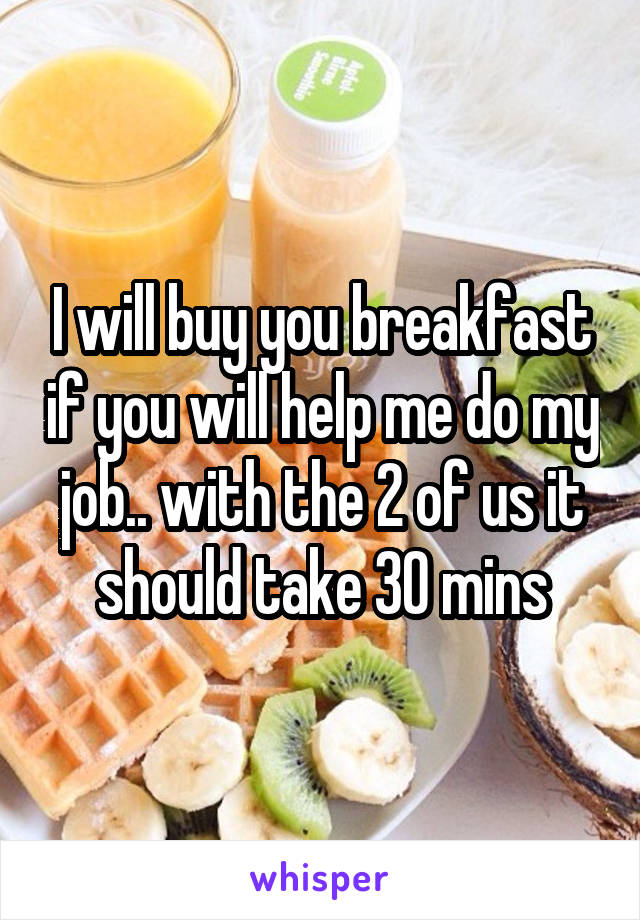 I will buy you breakfast if you will help me do my job.. with the 2 of us it should take 30 mins