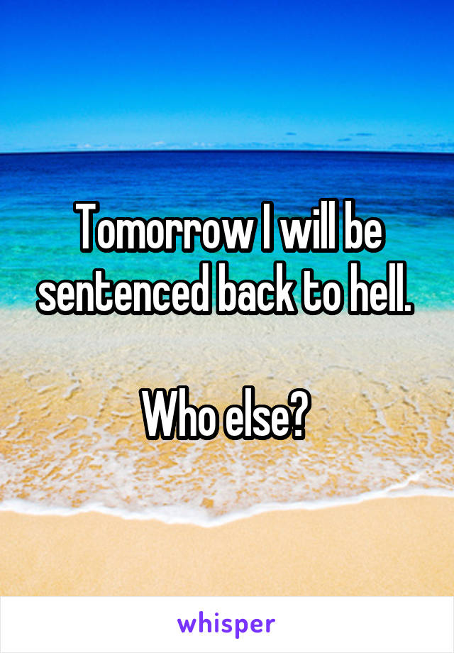 Tomorrow I will be sentenced back to hell.   Who else?