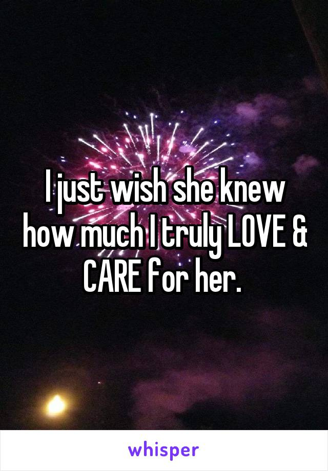 I just wish she knew how much I truly LOVE & CARE for her.