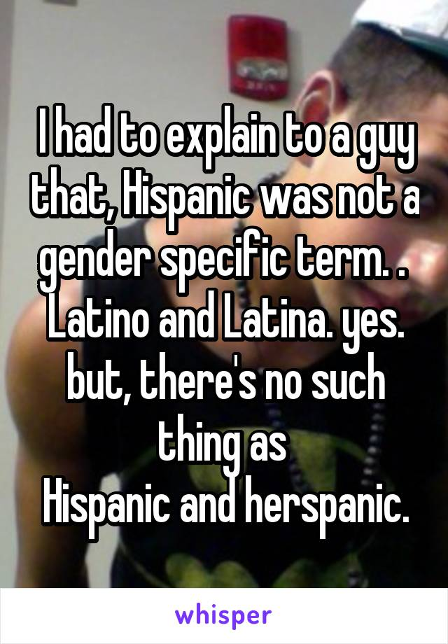 I had to explain to a guy that, Hispanic was not a gender specific term. .  Latino and Latina. yes. but, there's no such thing as  Hispanic and herspanic.