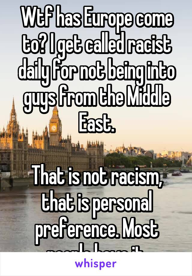 Wtf has Europe come to? I get called racist daily for not being into guys from the Middle East.  That is not racism, that is personal preference. Most people have it.