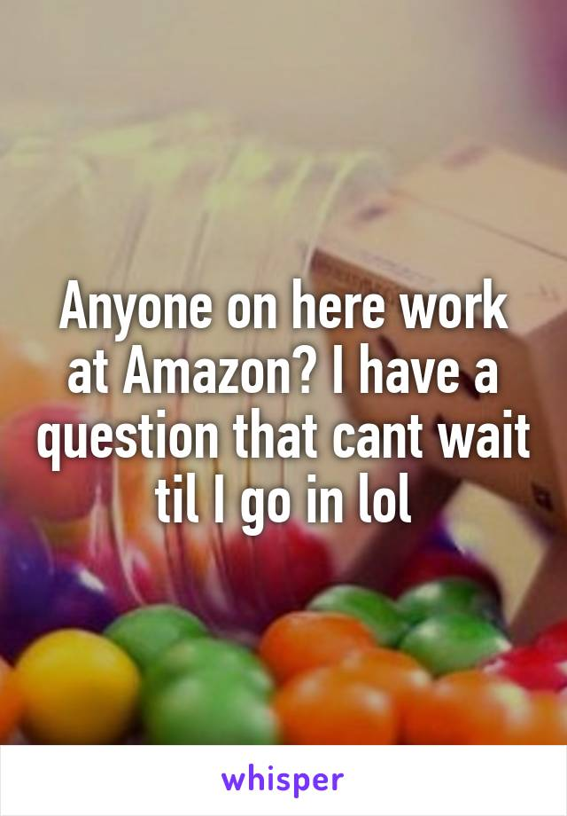 Anyone on here work at Amazon? I have a question that cant wait til I go in lol