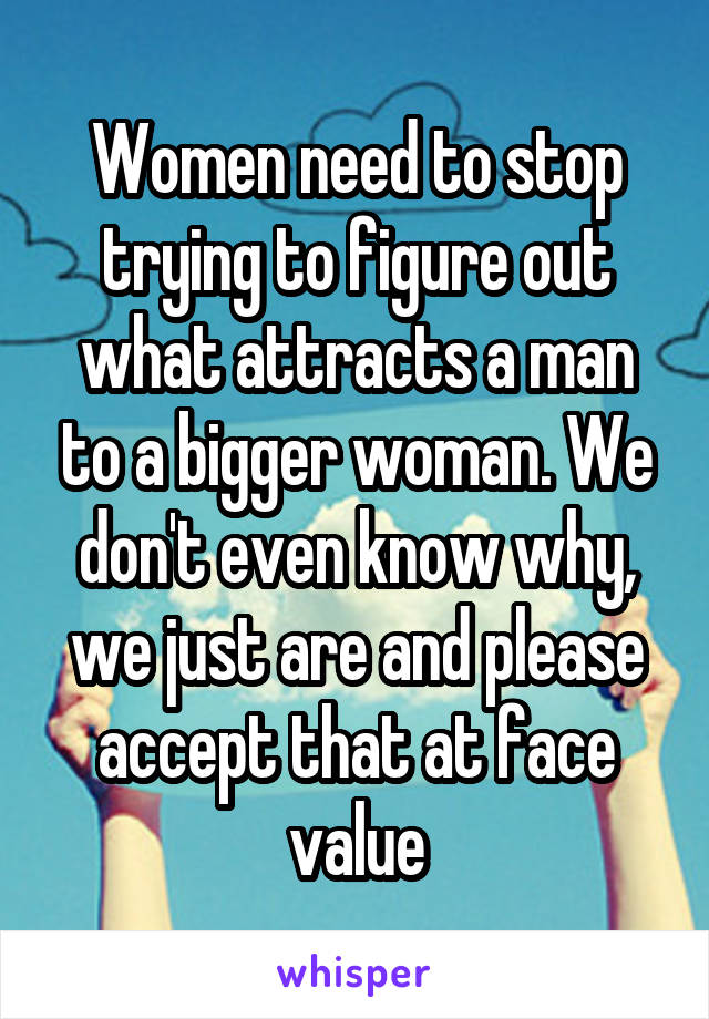 Women need to stop trying to figure out what attracts a man to a bigger woman. We don't even know why, we just are and please accept that at face value