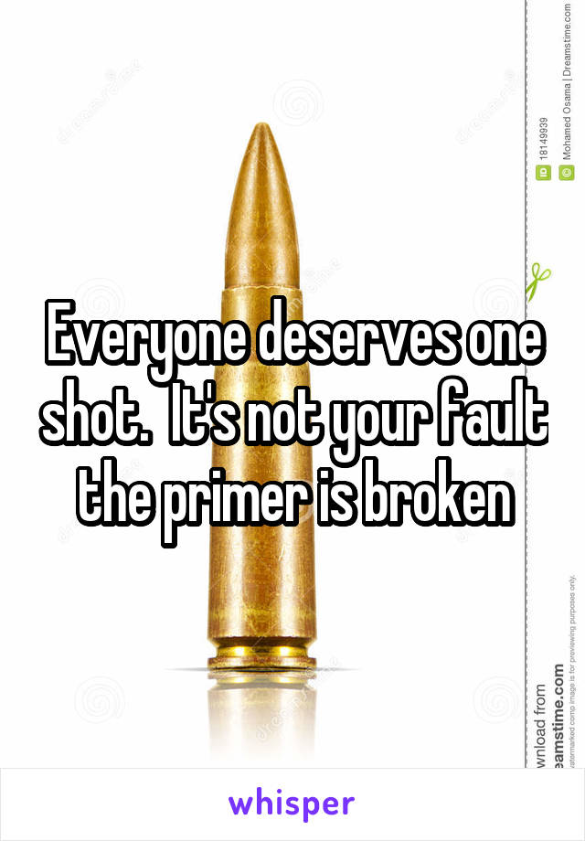 Everyone deserves one shot.  It's not your fault the primer is broken