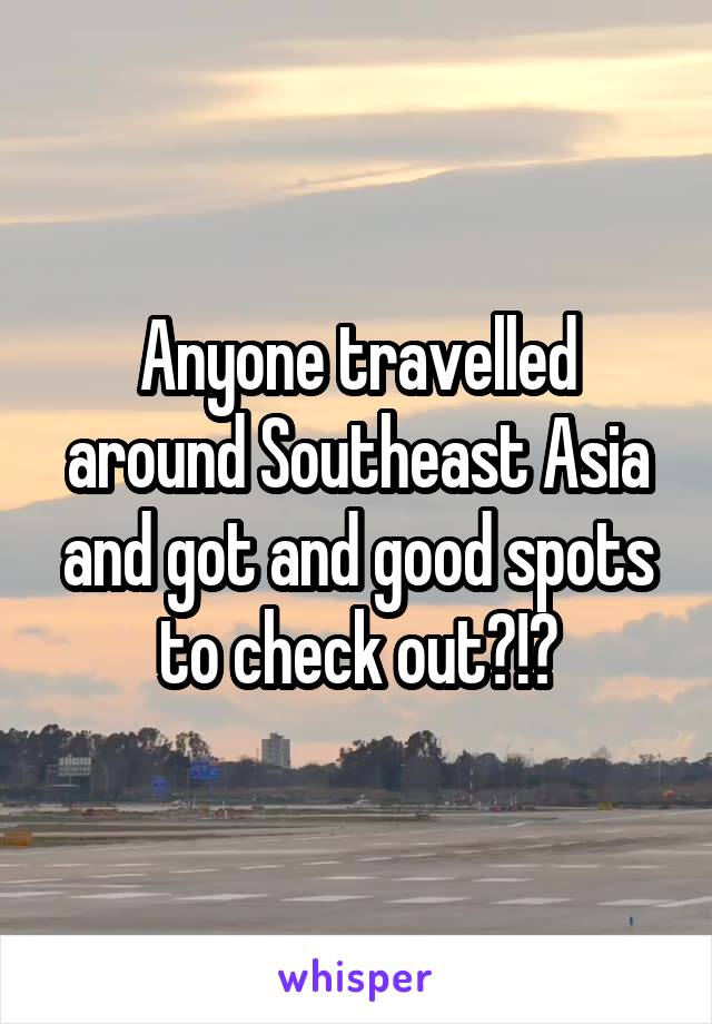 Anyone travelled around Southeast Asia and got and good spots to check out?!?
