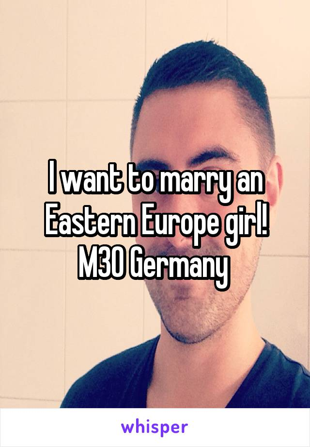 I want to marry an Eastern Europe girl! M30 Germany