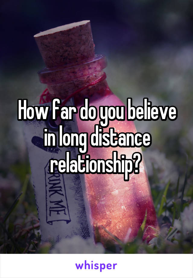 How far do you believe in long distance relationship?