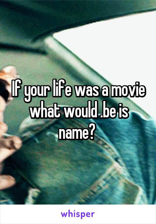 If your life was a movie what would .be is name?
