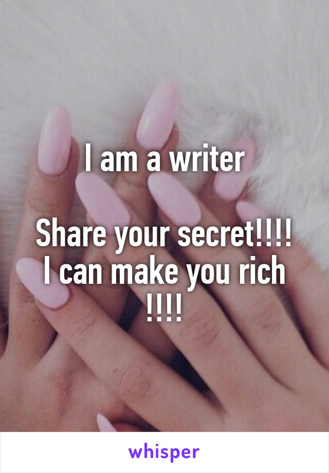 I am a writer  Share your secret!!!! I can make you rich !!!!