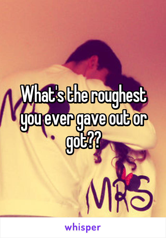 What's the roughest you ever gave out or got??