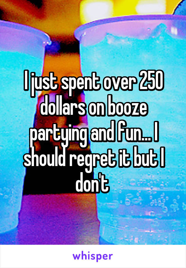 I just spent over 250 dollars on booze partying and fun... I should regret it but I don't