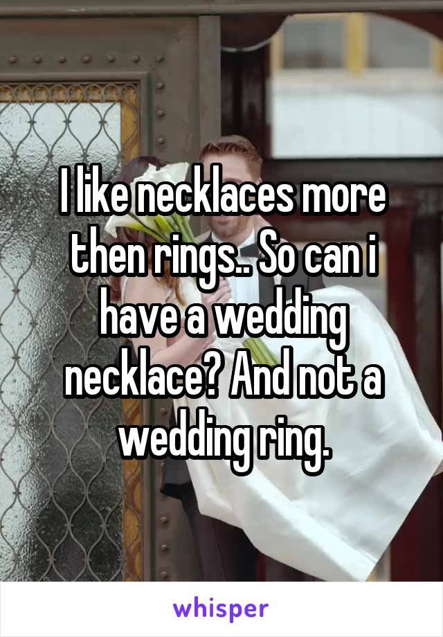 I like necklaces more then rings.. So can i have a wedding necklace? And not a wedding ring.