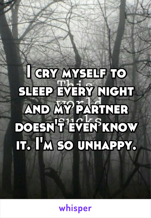 I cry myself to sleep every night and my partner doesn't even know it. I'm so unhappy.