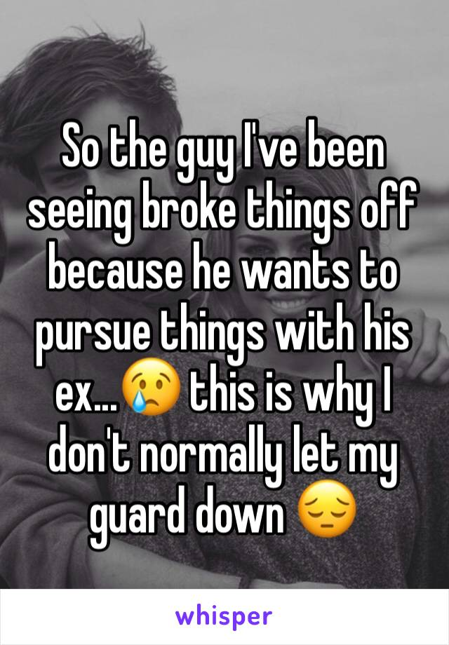 So the guy I've been seeing broke things off because he wants to pursue things with his ex...😢 this is why I don't normally let my guard down 😔