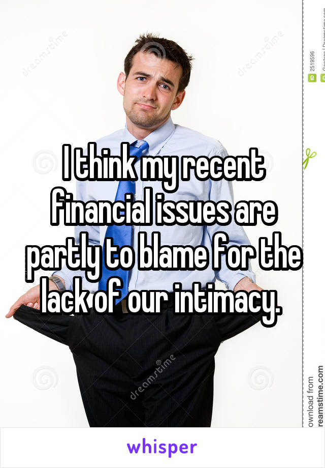 I think my recent financial issues are partly to blame for the lack of our intimacy.