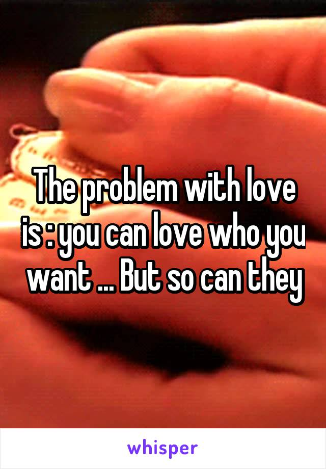The problem with love is : you can love who you want ... But so can they
