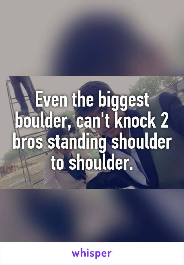 Even the biggest boulder, can't knock 2 bros standing shoulder to shoulder.