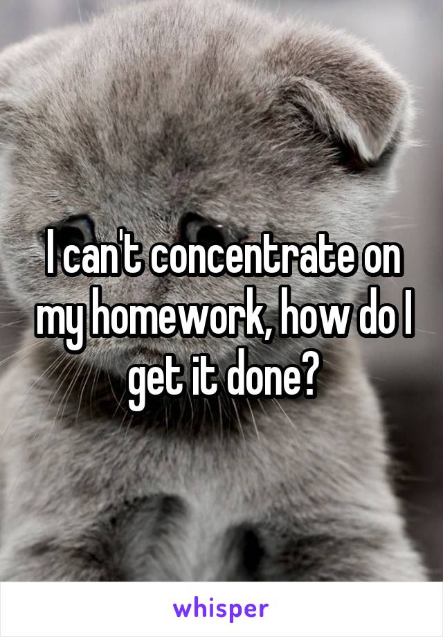 I can't concentrate on my homework, how do I get it done?