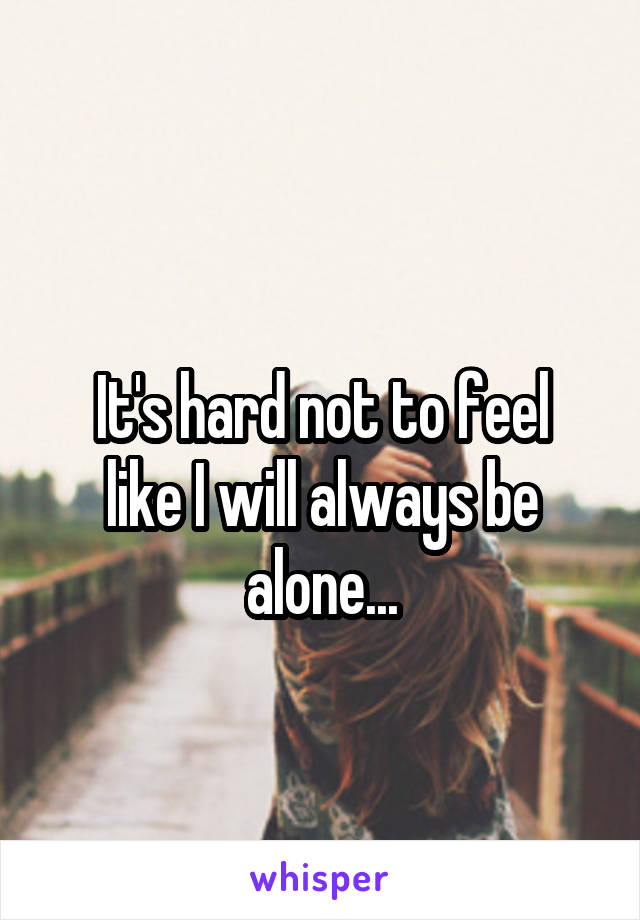 It's hard not to feel like I will always be alone...