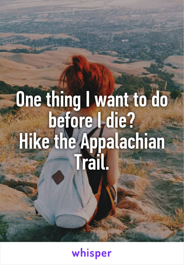 One thing I want to do before I die? Hike the Appalachian Trail.