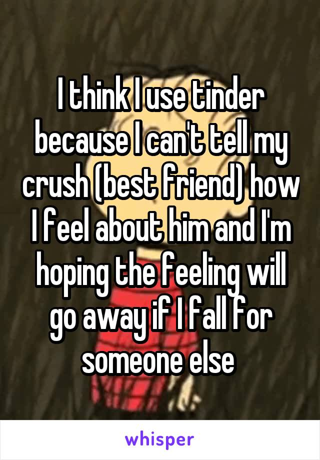 I think I use tinder because I can't tell my crush (best friend) how I feel about him and I'm hoping the feeling will go away if I fall for someone else