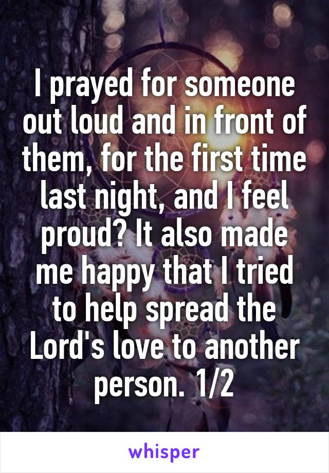I prayed for someone out loud and in front of them, for the first time last night, and I feel proud? It also made me happy that I tried to help spread the Lord's love to another person. 1/2