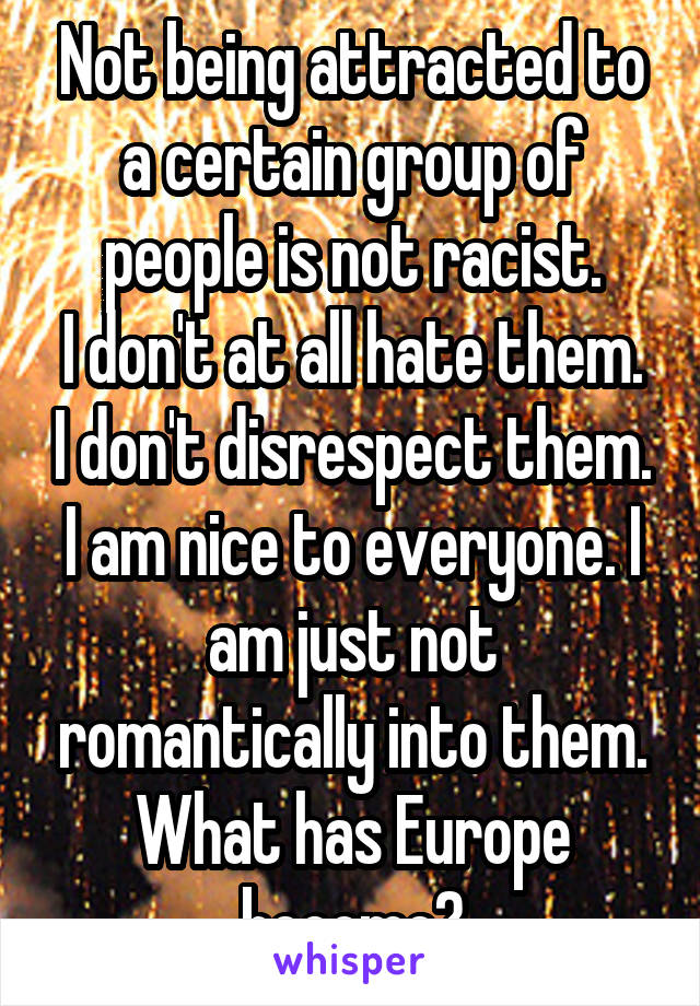 Not being attracted to a certain group of people is not racist. I don't at all hate them. I don't disrespect them. I am nice to everyone. I am just not romantically into them. What has Europe become?