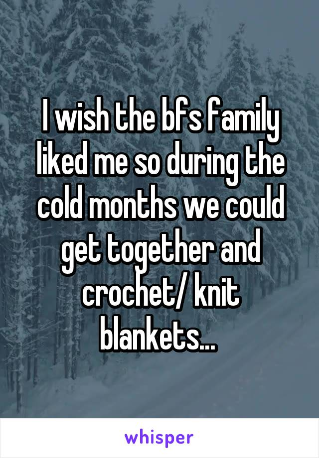 I wish the bfs family liked me so during the cold months we could get together and crochet/ knit blankets...