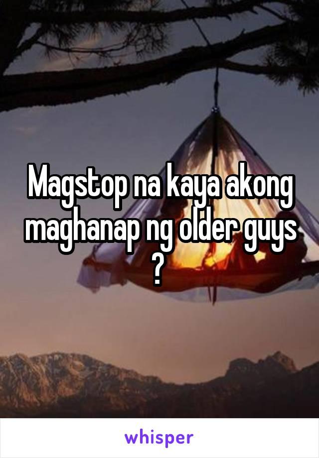 Magstop na kaya akong maghanap ng older guys ?