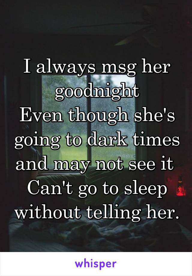 I always msg her goodnight Even though she's going to dark times and may not see it  Can't go to sleep without telling her.