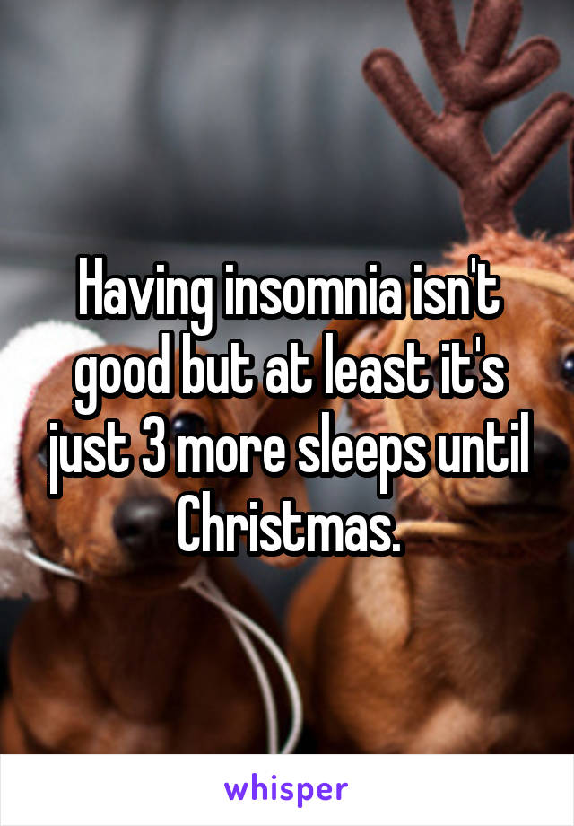 Having insomnia isn't good but at least it's just 3 more sleeps until Christmas.