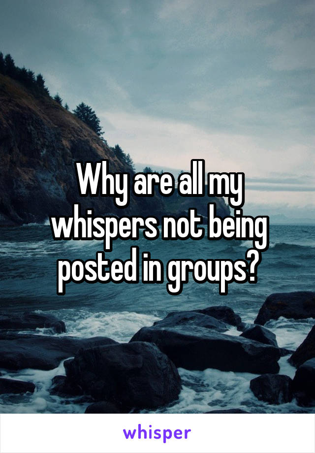 Why are all my whispers not being posted in groups?