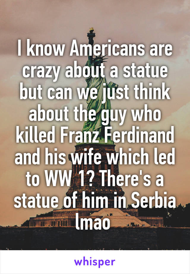 I know Americans are crazy about a statue but can we just think about the guy who killed Franz Ferdinand and his wife which led to WW 1? There's a statue of him in Serbia lmao