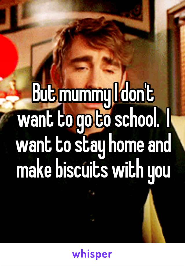 But mummy I don't want to go to school.  I want to stay home and make biscuits with you
