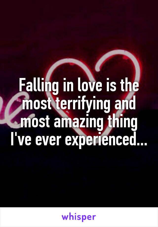 Falling in love is the most terrifying and most amazing thing I've ever experienced...