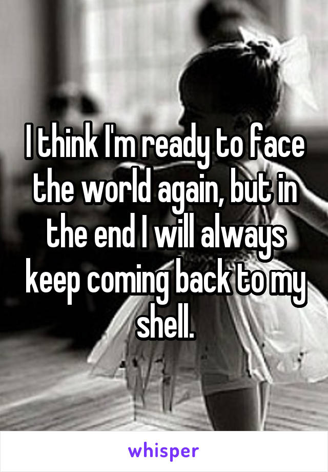 I think I'm ready to face the world again, but in the end I will always keep coming back to my shell.