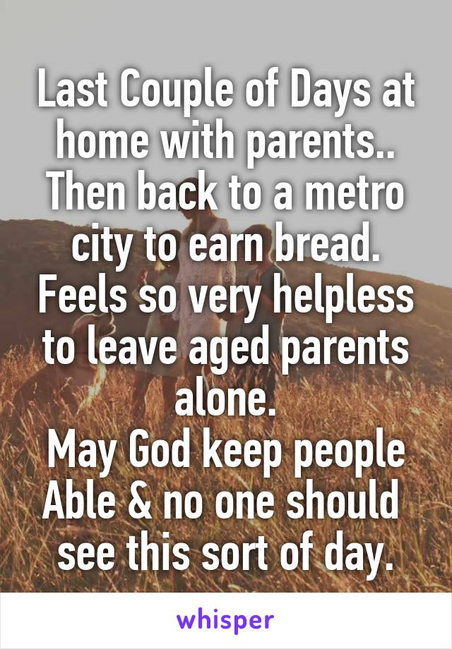 Last Couple of Days at home with parents.. Then back to a metro city to earn bread. Feels so very helpless to leave aged parents alone. May God keep people Able & no one should  see this sort of day.