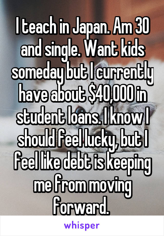 I teach in Japan. Am 30 and single. Want kids someday but I currently have about $40,000 in student loans. I know I should feel lucky, but I feel like debt is keeping me from moving forward.