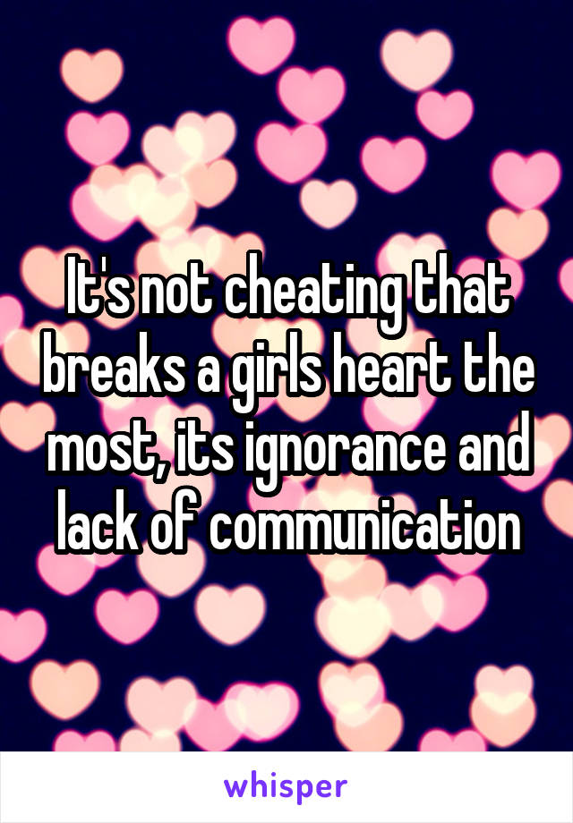 It's not cheating that breaks a girls heart the most, its ignorance and lack of communication