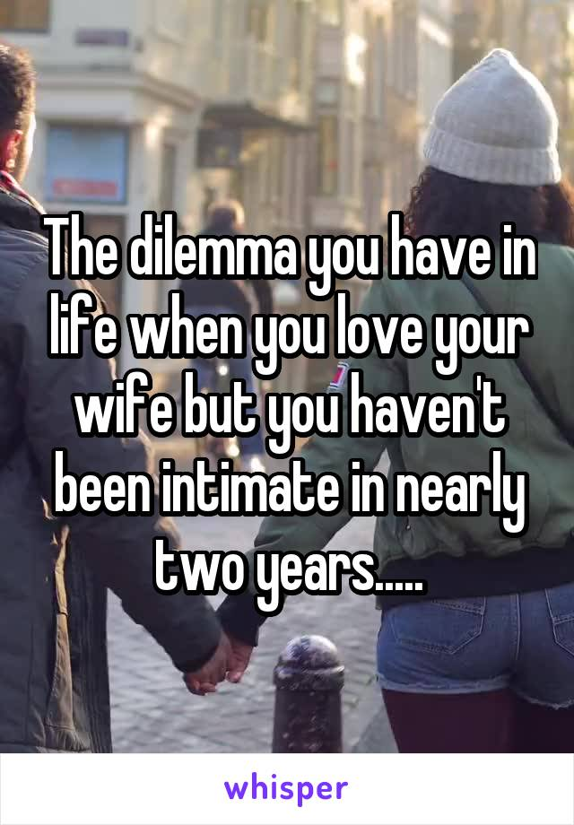 The dilemma you have in life when you love your wife but you haven't been intimate in nearly two years.....