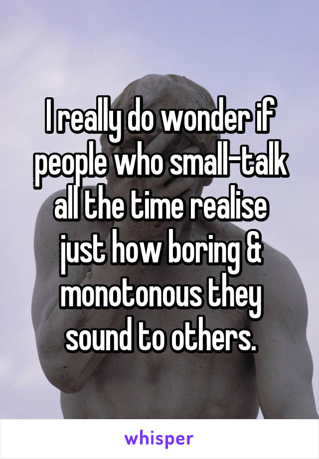 I really do wonder if people who small-talk all the time realise just how boring & monotonous they sound to others.
