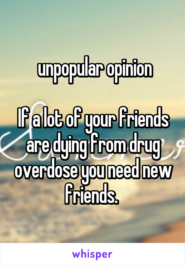 unpopular opinion  If a lot of your friends are dying from drug overdose you need new friends.