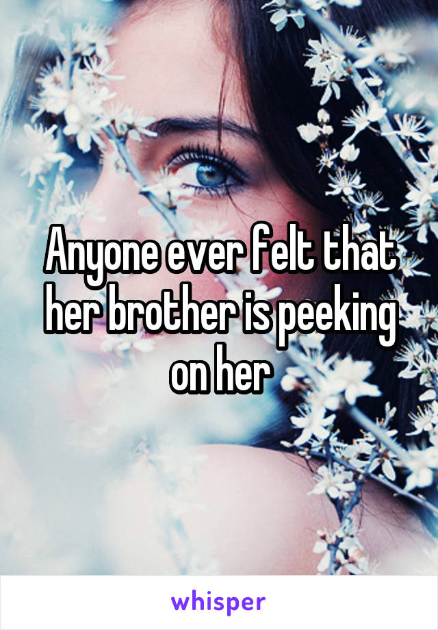 Anyone ever felt that her brother is peeking on her