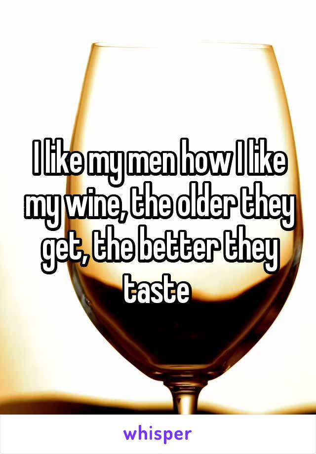 I like my men how I like my wine, the older they get, the better they taste